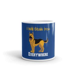 German Shepherd I Will Stalk You Everywhere White glossy mug