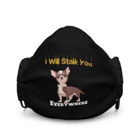 Chihuahua I I will Stalk You Everywhere Premium face mask