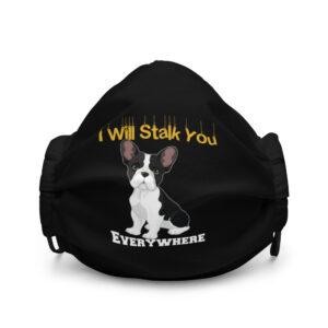 French Bulldog I Will Stalk You Everywhere Premium face mask
