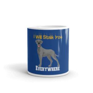 Great Dane I Will Stalk You Everywhere White glossy mug